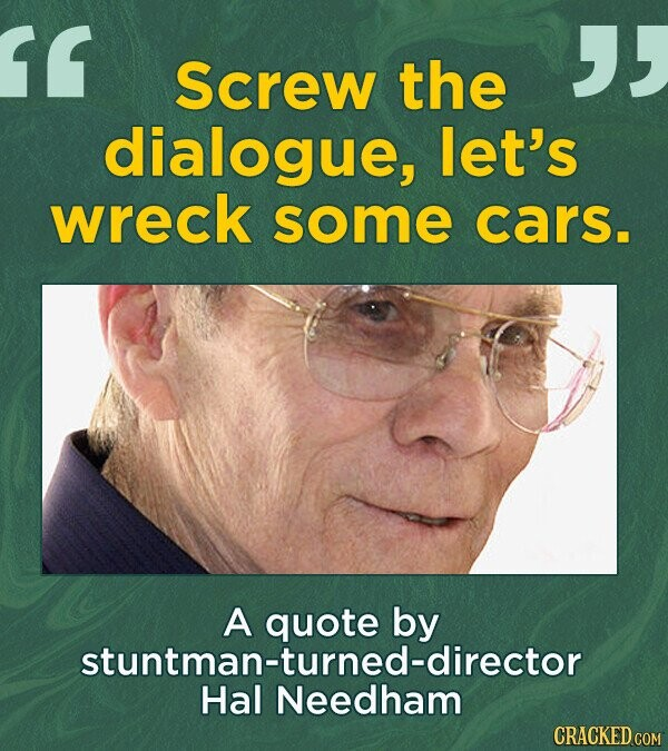 Screw the dialogue, let's wreck some cars. A quote by stuntman-turned-director Hal Needham