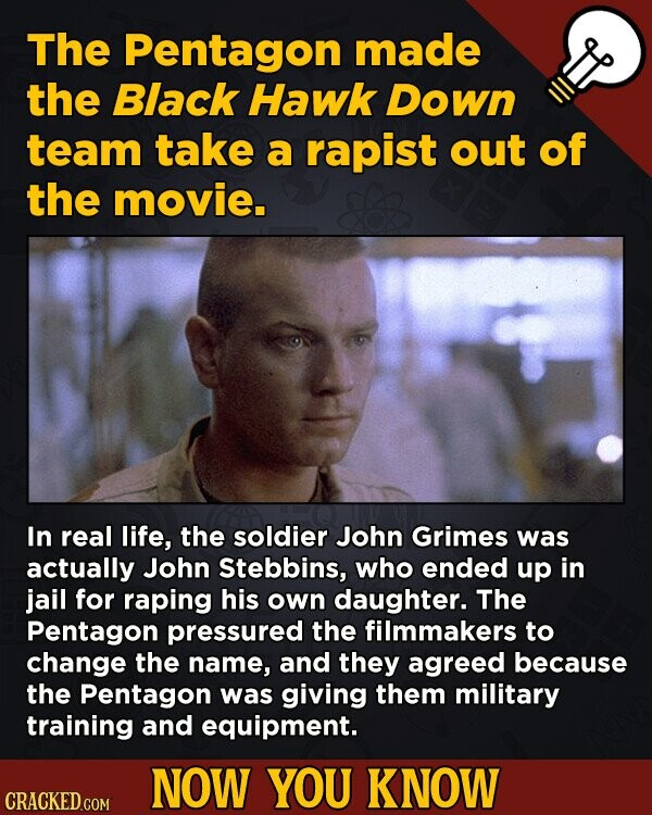 The Pentagon made the Black Hawk Down team take a rapist out of the movie. In real life, the soldier John Grimes was actually John Stebbins, who ended