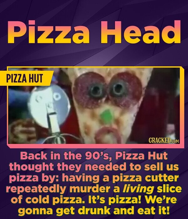 Pizza Head PIZZA HUT CRACKED COM Back in the 90's, Pizza Hut thought they needed to sell us pizza by: having a pizza cutter repeatedly murder a liviNG slice of cold pizza. It's pizza! We're gonna get drunk and eat it!
