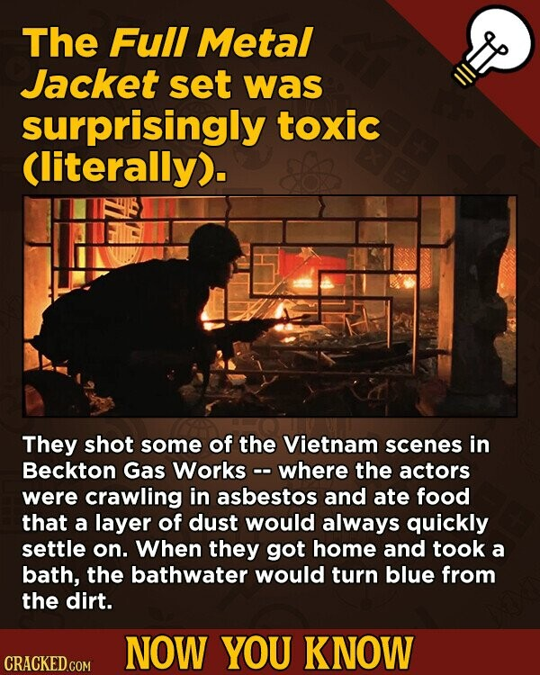 The Full Metal Jacket set was surprisingly toxic Cliterally). They shot some of the Vietnam scenes in Beckton Gas Works -- where the actors were crawl