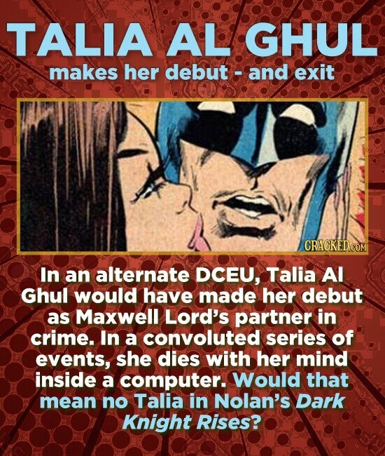 TALIA AL GHUL makes her debut - and exit CRACKEDcO In an alternate DCEU, Talia Al Ghul would have made her debut as Maxwell Lord's partner in crime. In a convoluted series of events, she dies with her mind inside a computer. Would that mean no Talia in Nolan's Dark Knight