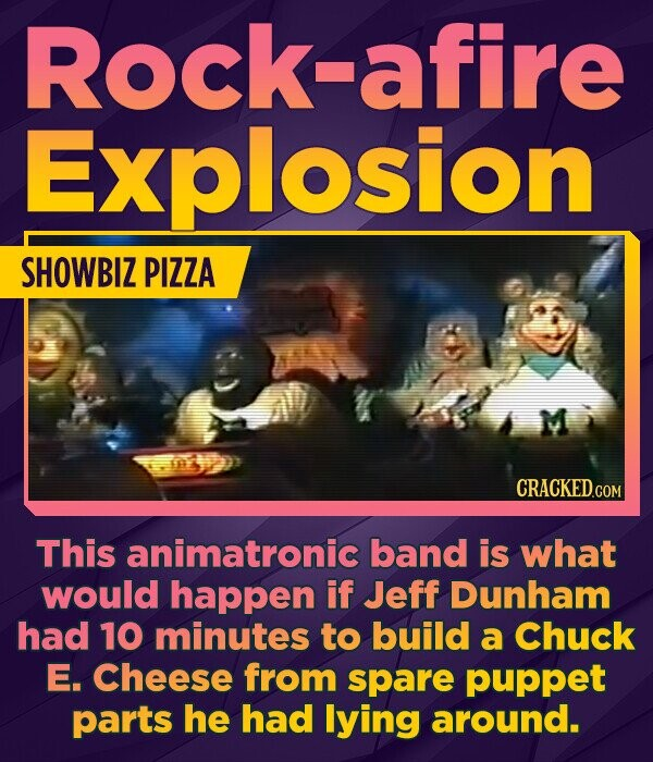 Rock-afire Explosion SHOWBIZ PIZZA This animatronic band is what would happen if Jeff Dunham had 10 minutes to build a Chuck E. Cheese from spare puppet parts he had lying around.