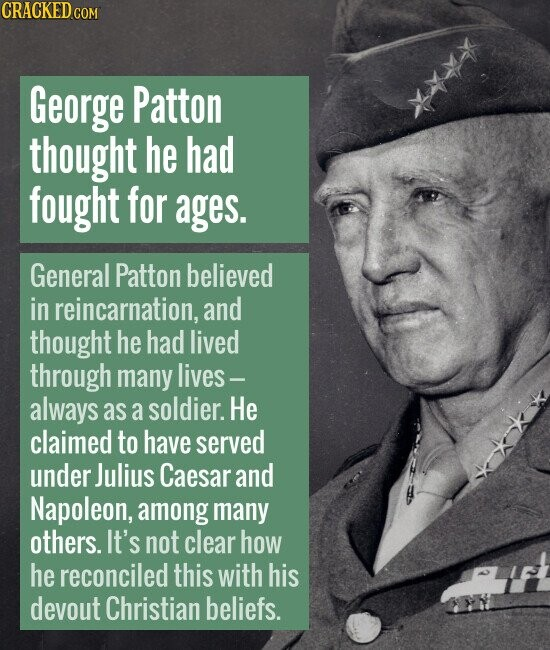 George Patton thought he had fought for ages. General Patton believed in reincarnation, and thought he had lived through many lives - always as a sold