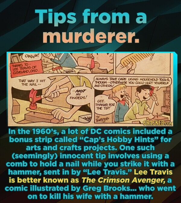 Tips from a murderer. owww! THANIS 1O TRAVIS CF LEE CLEVELAND.OHIO ALWAYS TAKE CARE THAT USING HOUSEHOLD WAY I HIt TCALS THOUGHE OTH-ERWISE You COULD THE NAIL HURT YOURSELF ANDOTHERS/ NOTT MY FINGERS! GEE. THANKS FOR THE TIP! TY IEMLEIDF ORACKED CO In the 1960's, a lot of DC comics included