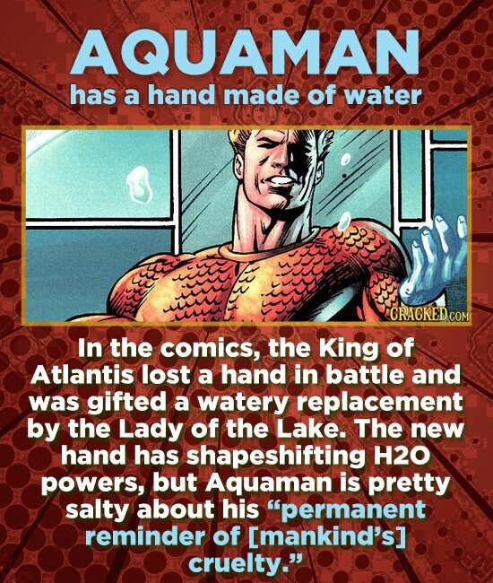 AQUAMAN has a hand made of water GRACKED COM In the comics, the King of Atlantis lost a hand in battle and was gifted a watery replacement by the Lady of the Lake. The new hand has shapeshifting H2O powers, but Aquaman is pretty salty about his permanent reminder of [mankind's]