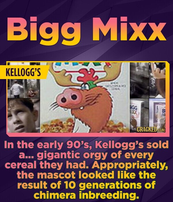 Bigg Mixx KELLOGG'S t GG B CRACKED COM In the early 90's, Kellogg's sold a... gigantic orgy of every cereal they had. Appropriately, the mascot looked like the result of 10 generations of chimera inbreeding.