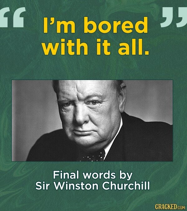 1 I'm bored with it all. Final words by Sir Winston Churchill