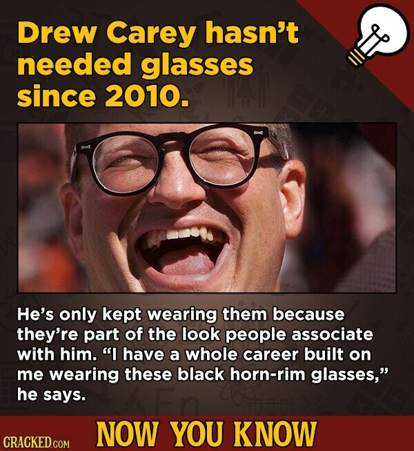 Drew Carey hasn't needed glasses since 2010. He's only kept wearing them because they're part of the look people associate with him. I have a whole c