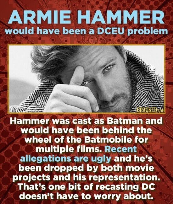 ARMIE HAMMER would have been a DCEU problem HGRACKEDCO Hammer was cast as Batman and would have been behind the wheel of the Batmobile for multiple films. Recent allegations are ugly and he's been dropped by both movie projects and his representation. That's one bit of recasting DC doesn't have