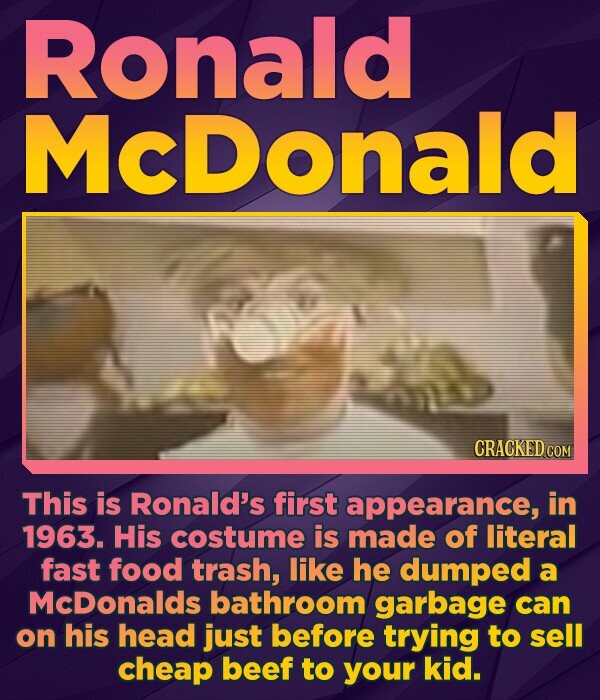 Ronald MCDonald CRACKED COM This is Ronald's first appearance, in 1963. His costume is made of literal fast food trash, like he dumped a McDonalds bathroom garbage can on his head just before trying to sell cheap beef to your kid.