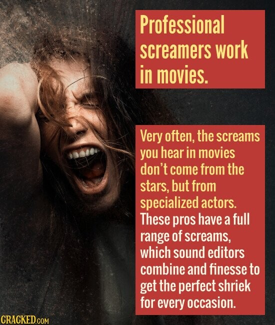 Professional screamers work in movies. Very often, the screams you hear in movies don't come from the stars, but from specialized actors. These pros h