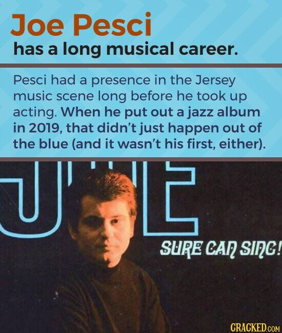 Joe Pesci has a long musical career. Pesci had a presence in the Jersey music scene long before he took up acting. When he put out a jazz album in 2019, that didn't just happen out of the blue (and it wasn't his first, either).