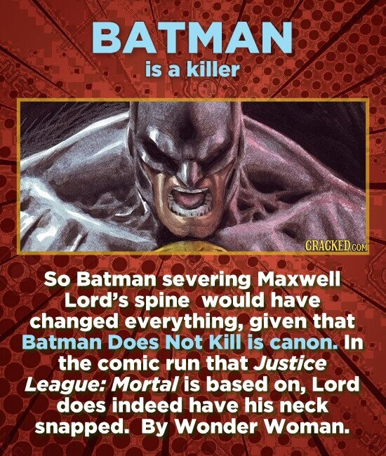BATMAN is a killer CRACKED.COM So Batman severing Maxwell Lord's spine would have changed everything, given that Batman DOes Not Kill is canon. In the comic run that Justice League: Mortal is based on, Lord does indeed have his neck snapped. By Wonder Woman.