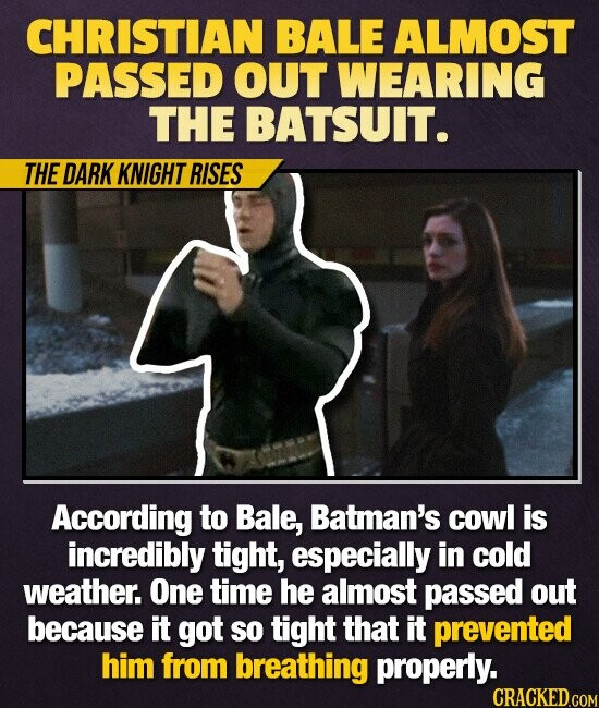 CHRISTIAN BALE ALMOST PASSED OUT WEARING THE BATSUIT. THE DARK KNIGHT RISES According to Bale, Batman's cowl is incredibly tight, especially in cold weather. One time he almost passed out because it got SO tight that it prevented him from breathing properly.
