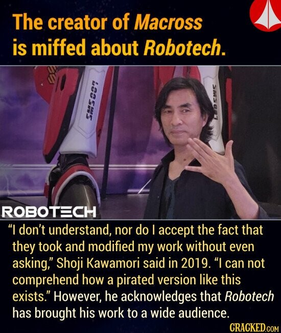 The creator of Macross is miffed about Robotech. SS ROBOTECH I don't understand, nor do accept the fact that they took and modified my work without even asking, Shoji Kawamori said in 2019. I can not comprehend how a pirated version like this exists. However, he acknowledges that