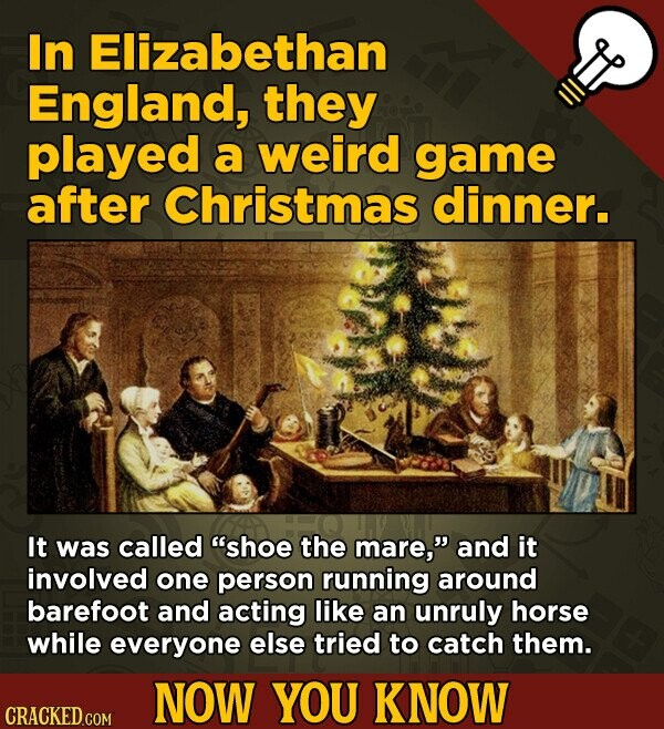 In Elizabethan England, they played a weird game after Christmas dinner. It was called shoe the mare, and it involved one person running around bare