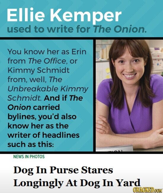 Ellie Kemper used to write for The Onion. You know her as Erin from The Office, or Kimmy Schmidt from, well, The Unbreakable Kimmy Schmidt. And if The Onion carried bylines, you'd also know her as the writer of headlines such as this: