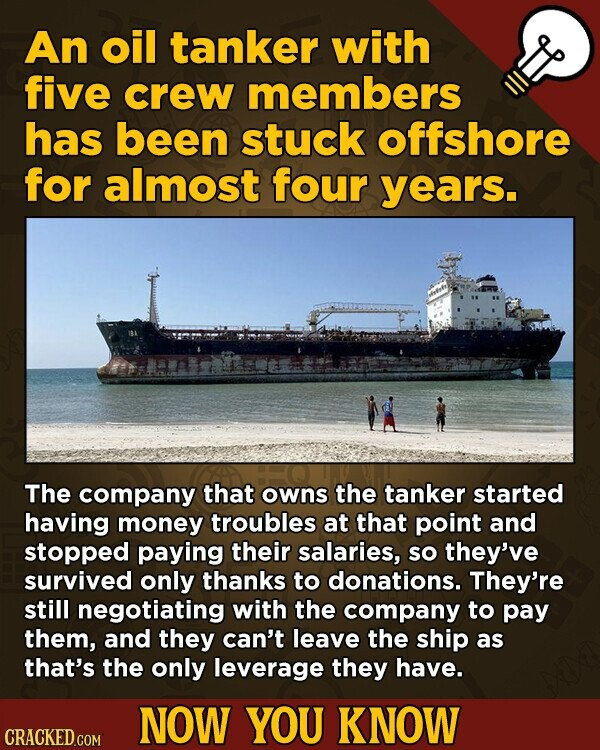 An oil tanker with five crew members has been stuck offshore for almost four years. The company that owns the tanker started having money troubles at that point and stopped paying their salaries, So they've survived only thanks to donations. They're still negotiating with the company to pay them, and