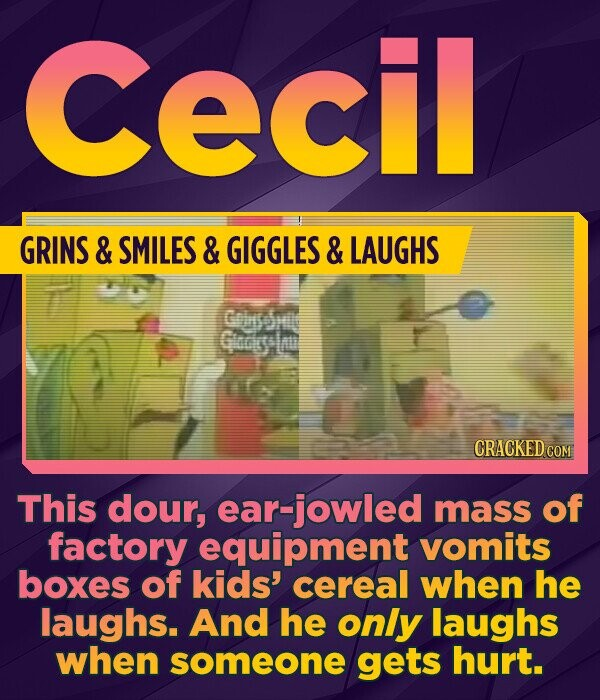 Cecil GRINS & SMILES & GIGGLES & LAUGHS Goinnil Gocgsl CRACKED COM This dour, ear-jowled mass of factory equipment vomits boxes of kids' cereal when he laughs. And he only laughs when someone gets hurt.