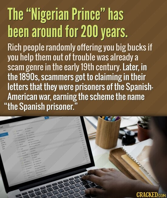 The Nigerian Prince has been around for 200 years. Rich people randomly offering you big bucks if you help them out of trouble was already a scam genre in the early 19th century. Later, in the 1890s, scammers got to claiming in their letters that they were prisoners of the