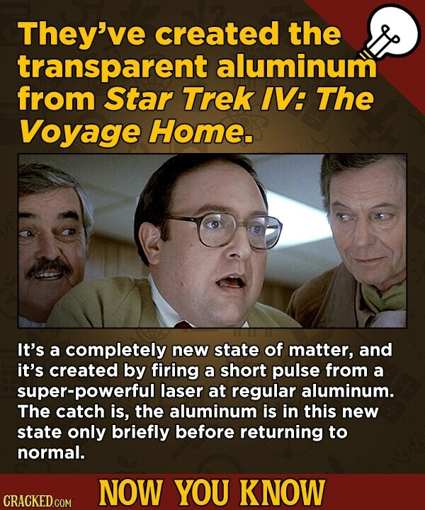 They've created the transparent aluminum from Star Trek IV: The Voyage Home. It's a completely new state of matter, and it's created by firing a short pulse from a super-powerful laser at regular aluminum. The catch is, the aluminum is in this new state only briefly before returning to normal.