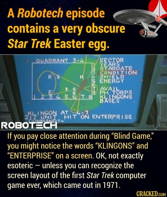 A Robotech episode contains a very obscure Star Trek Easter egg. If you pay close attention during Blind Game, you might notice the words KLINGONS and ENTERPRISE flashing on a screen. OK, not exactly esoteric -- unless you can recognize the screen layout of the first Star Trek computer game ever, which came out in 1971.