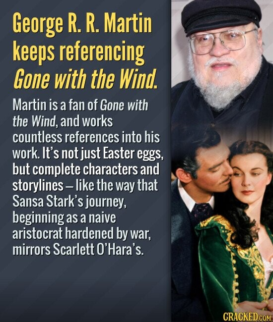 George R. R. Martin keeps referencing Gone with the Wind. Martin is a fan of Gone with the Wind, and works countless references into his work. It's not just Easter eggs, but complete characters and storylines-I like the way that Sansa Stark's journey, beginning as a naive aristocrat hardened by