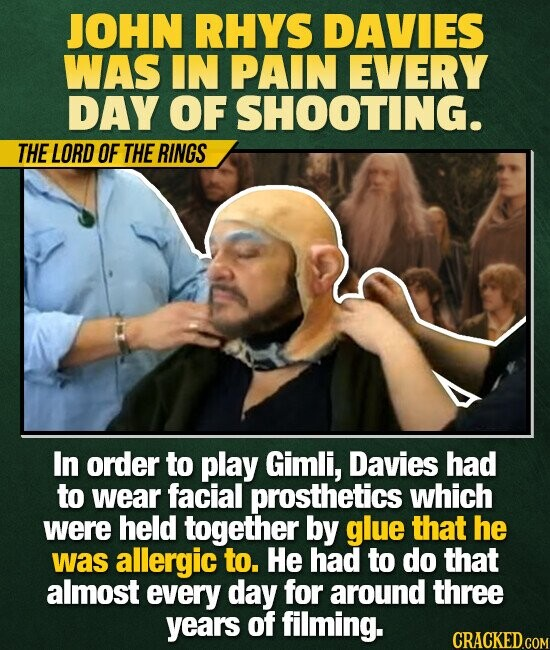 JOHN RHYS DAVIES WAS IN PAIN EVERY DAY OF SHOOTING. THE LORD OF THE RINGS In order to play Gimli, Davies had to wear facial prosthetics which were held together by glue that he was allergic to. He had to do that almost every day for around three years of