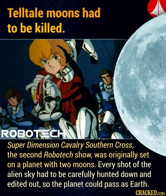 Telltale moons had to be killed. Super Dimension Cavalry Southern Cross, the second Robotech show, was originally set on a planet with two moons. Every shot of the alien sky had to be carefully hunted down and edited out, SO the planet could pass as Earth.