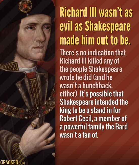 Richard Ill wasn't as evil as Shakespeare made him out to be. There's no indication that Richard II killed any of the people Shakespeare wrote he did (and he wasn't a hunchback, either). It's possible that Shakespeare intended the king to be a stand-in for Robert Cecil, a member of