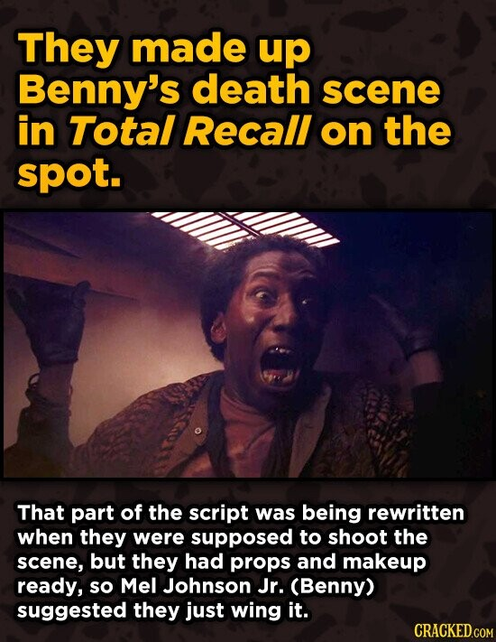 They made up Benny's death scene in Total Recall on the spot. That part of the script was being rewritten when they were supposed to shoot the scene,