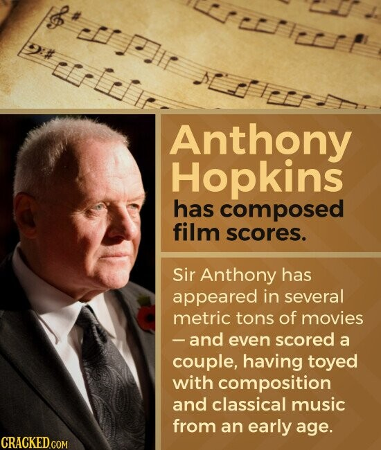 Anthony Hopkins has composed film scores. Sir Anthony has appeared in several metric tons of movies - and even scored a couple, having toyed with composition and classical music from an early age.