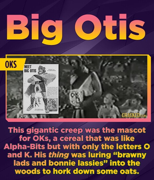Big Otis OKS MEET BIG OTIS Os HS This gigantic creep was the mascot for OKs, a cereal that was like Alpha-Bits but with only the letters O and K. His thing was luring brawny lads and bonnie lassies into the woods to hork down some oats.