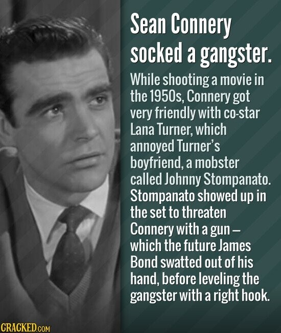 Sean Connery socked a gangster. While shooting a movie in the 1950s, Connery got very friendly with co-star Lana Turner, which annoyed Turner's boyfriend, a mobster called Johnny Stompanato. Stompanato showed up in the set to threaten Connery with a gun- which the future James Bond swatted out of his