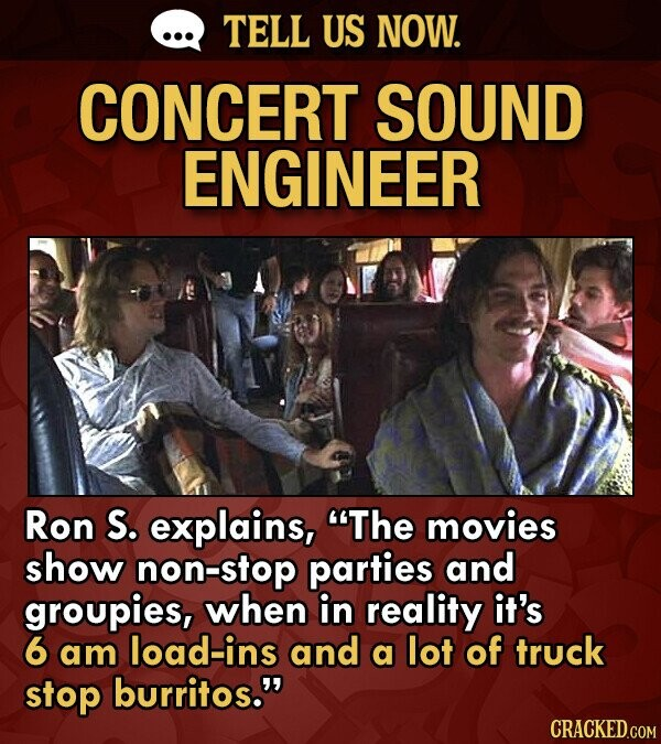 TELL US NOW. CONCERT SOUND ENGINEER Ron S. explains, The movies show non-stop parties and groupies, when in reality it's 6 am load-ins and a lot of t