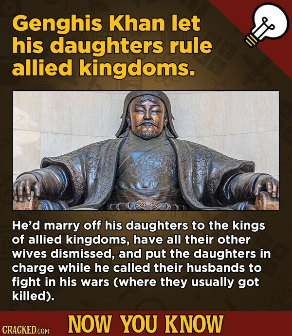 Genghis Khan let his daughters rule allied kingdoms. He'd marry off his daughters to the kings of allied kingdoms, have all their other wives dismissed, and put the daughters in charge while he called their husbands to fight in his wars (where they usually got killed). NOW YOU KNOW