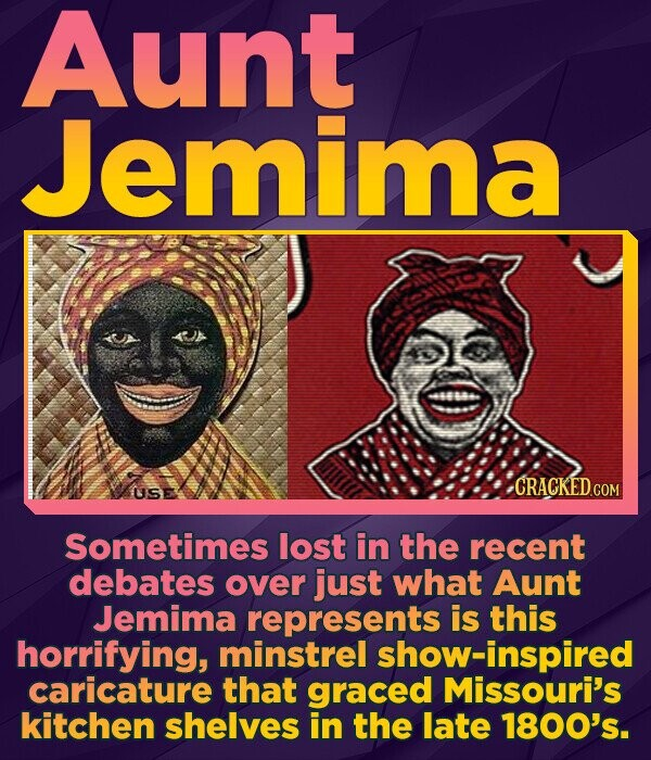Aunt Jemima CRACKED COM USE Sometimes lost in the recent debates over just what Aunt Jemima represents is this horrifying, minstrel show-inspired caricature that graced Missouri's kitchen shelves in the late 1800's.
