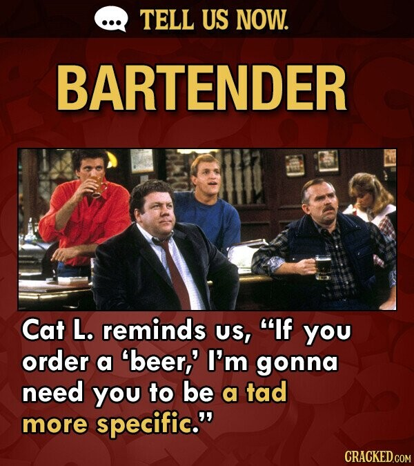 TELL US NOW. BARTENDER Cat L. reminds US, If you order a 'beer,' I'm gonna need you to be a tad more specific.