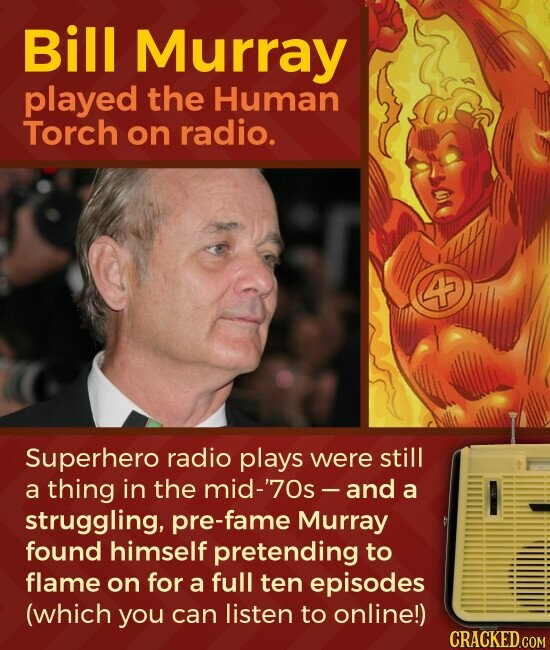 Bill Murray played the Human Torch on radio. 4 Superhero radio plays were still a thing in the mid-'70s - and a struggling, pre-fame Murray found himself pretending to flame on for a full ten episodes (which you can listen to onlinel)