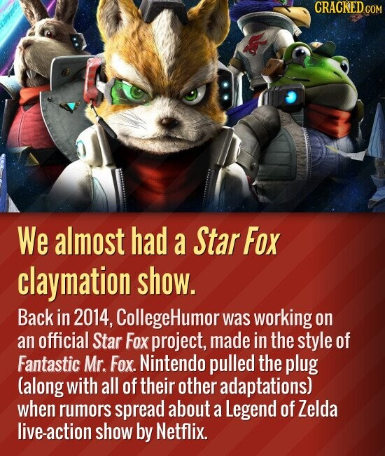 We almost had a Star Fox claymation show. Back in 2014, CollegeHumor was working on an official Star Fox project, made in the style of Fantastic Mr. Fox. Nintendo pulled the plug (along with all of their other adaptations) when rumors spread about a Legend of Zelda live-action show