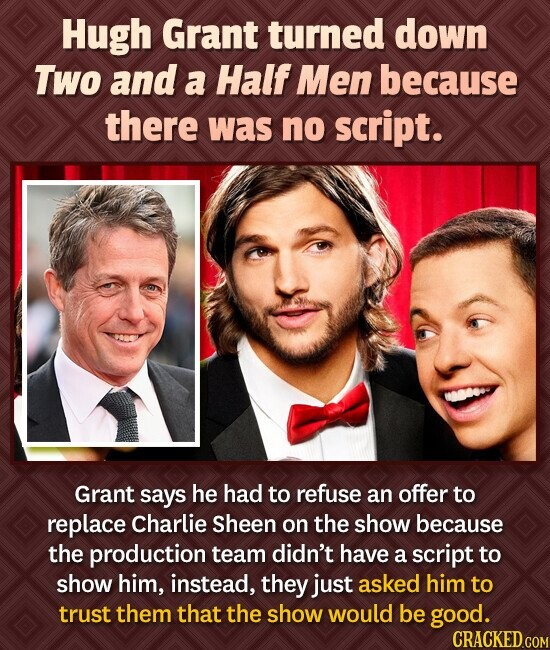 Hugh Grant turned down Two and a Half Men because there was no script. Grant says he had to refuse an offer to replace Charlie Sheen on the show becau