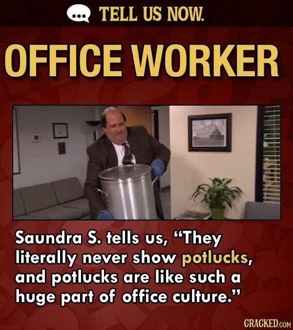 TELL US NOW. OFFICE WORKER Saundra S. tells US, They literally never show potlucks, and potlucks are like such a huge part of office culture. CRACKE