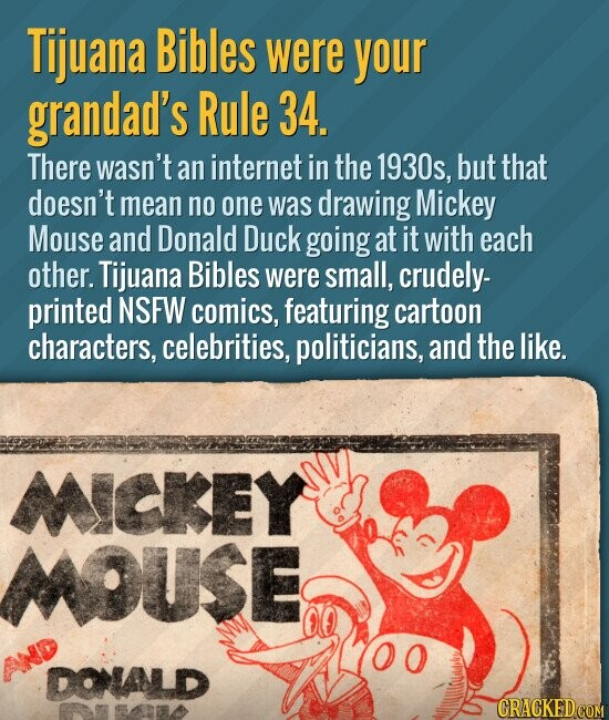 Tijuana Bibles were your grandad's Rule 34. There wasn't an internet in the 1930s, but that doesn't mean no one was drawing Mickey Mouse and Donald Duck going at it with each other. Tijuana Bibles were small, crudely- printed NSFW comics, featuring cartoon characters, celebrities, politicians, and the like.