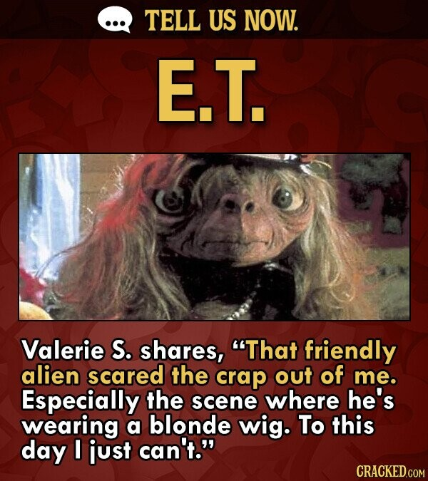TELL US NOW. E.T. Valerie S. shares, That friendly alien scared the crap out of me. Especially the scene where he's wearing a blonde wig. To this day I just can't.