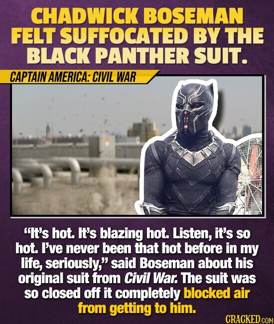 CHADWICK BOSEMAN FELT SUFFOCATED BY THE BLACK PANTHER SUIT. CAPTAIN AMERICA: CIVIL WAR It's hot. It's blazing hot. Listen, it's so hot. I've never been that hot before in my life, seriously, said Boseman about his original suit from Civil War. The suit was SO closed off it completely blocked