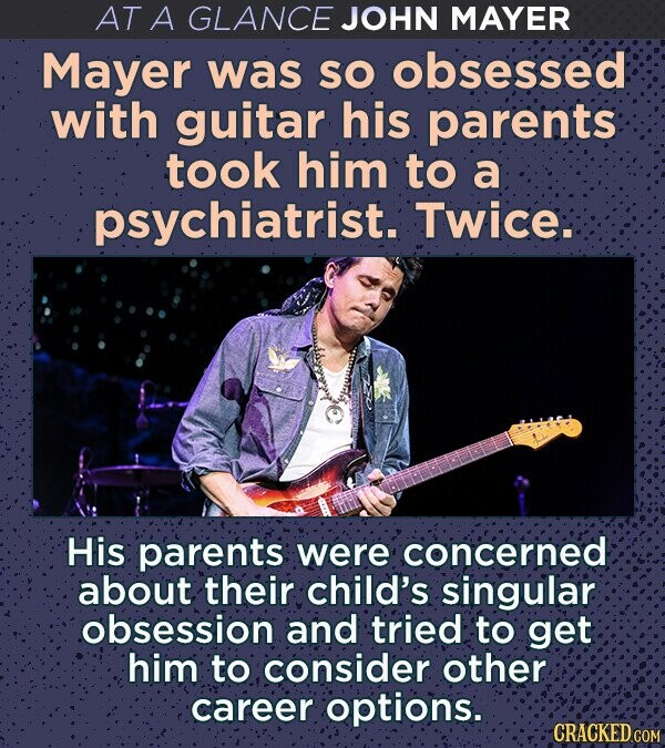 AT A GLANCE JOHN MAYER Mayer was SO obsessed with guitar his parents took him to a psychiatrist. Twice. His parents were concerned about their child's singular obsession and tried to get him to consider other career options. CRACKED COM