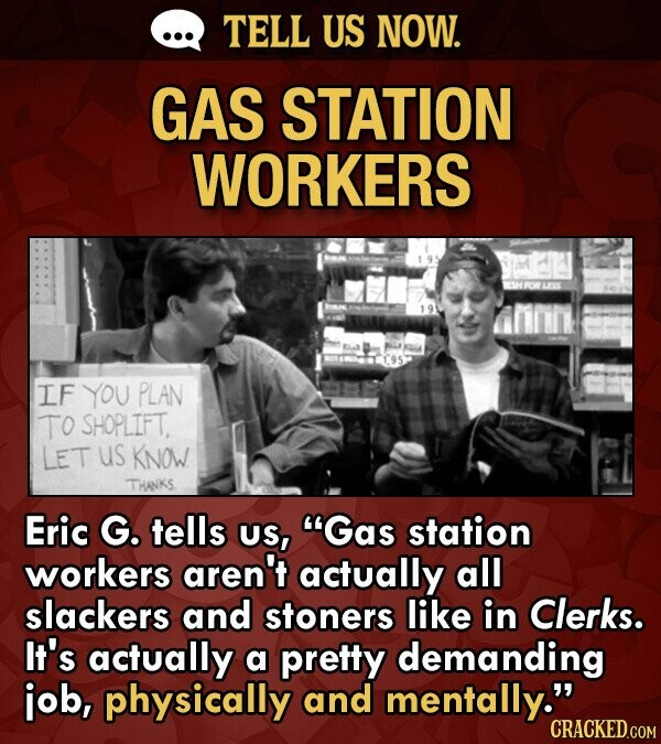 TELL US NOW. GAS STATION WORKERS IF YOU PLAN TO SHOPLIFT. LET us Know THANKS. Eric G. tells US, Gas station workers aren't actually all slackers and