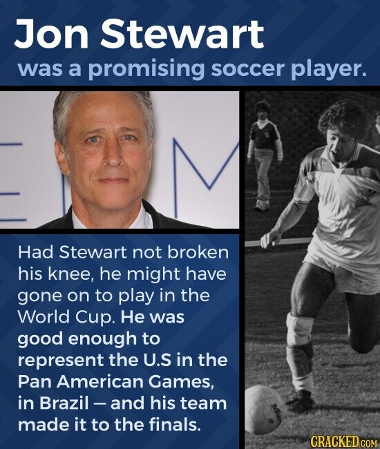 Jon Stewart was a promising soccer player. Had Stewart not broken his knee, he might have gone on to play in the World Cup. He was good enough to represent the U.S in the Pan American Games, in Brazil - and his team made it to the finals.