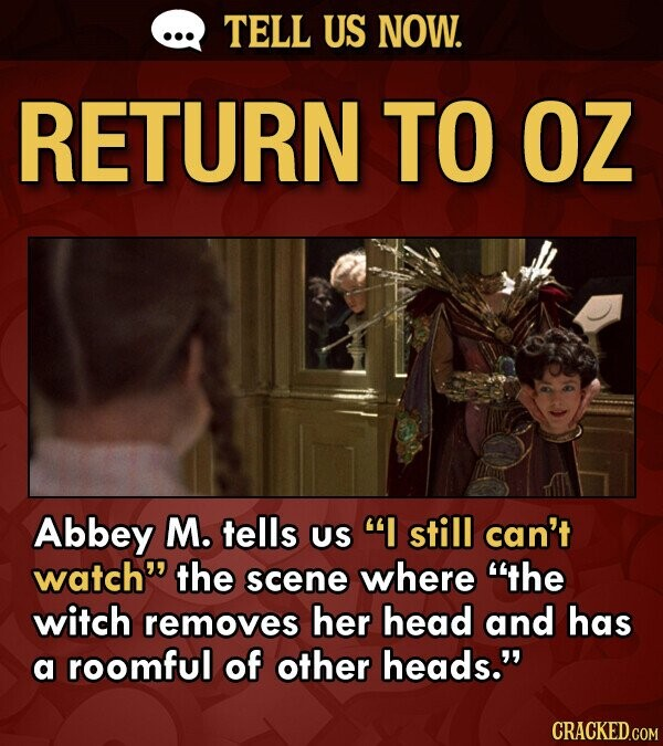TELL US NOW. RETURN TO OZ Abbey M. tells US I still can't watch the scene where the witch removes her head and has a roomful of other heads. CRACKED.COM