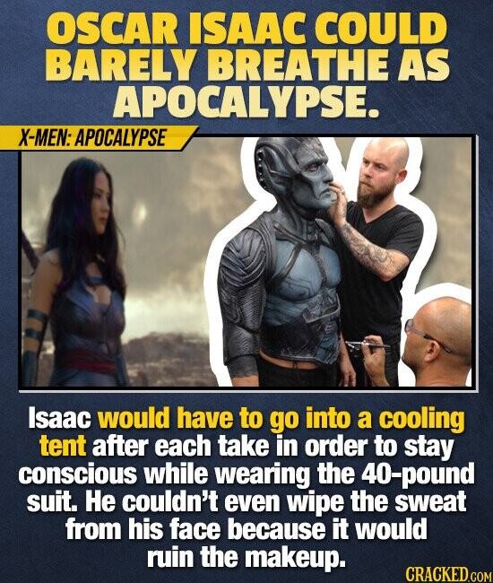 OSCAR ISAAC COULD BARELY BREATHE AS APOCALYPSE. X-MEN: APOCALYPSE Isaac would have to go into a cooling tent after each take in order to stay conscious while wearing the 40-pound suit. He couldn't even wipe the sweat from his face because it would ruin the makeup.